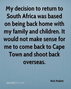 Nick Mallett  - My decision to return to South Africa was based on being back home with my family and children. It would not make sense for me to come back to Cape Town and shoot back overseas.