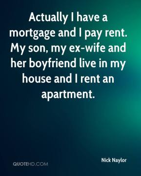 Nick Naylor  - Actually I have a mortgage and I pay rent. My son, my ex-wife and her boyfriend live in my house and I rent an apartment.