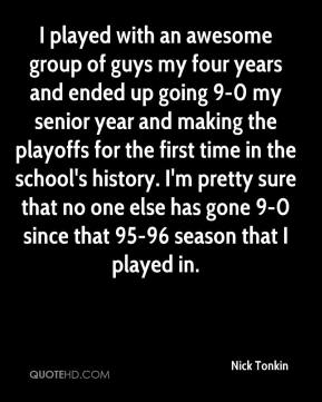 Nick Tonkin  - I played with an awesome group of guys my four years and ended up going 9-0 my senior year and making the playoffs for the first time in the school's history. I'm pretty sure that no one else has gone 9-0 since that 95-96 season that I played in.