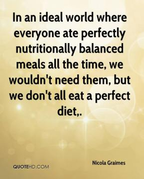 Nicola Graimes  - In an ideal world where everyone ate perfectly nutritionally balanced meals all the time, we wouldn't need them, but we don't all eat a perfect diet.