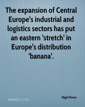 Nigel Rowe  - The expansion of Central Europe's industrial and logistics sectors has put an eastern 'stretch' in Europe's distribution 'banana'.