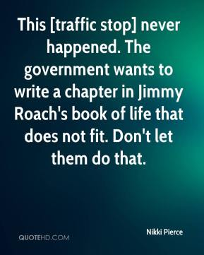 Nikki Pierce  - This [traffic stop] never happened. The government wants to write a chapter in Jimmy Roach's book of life that does not fit. Don't let them do that.