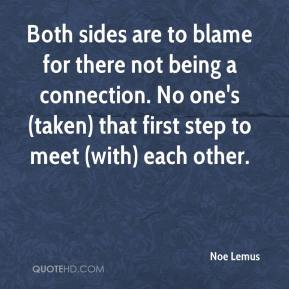 Noe Lemus  - Both sides are to blame for there not being a connection. No one's (taken) that first step to meet (with) each other.