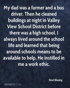 Noel Blasing  - My dad was a farmer and a bus driver. Then he cleaned buildings at night in Valley View School District before there was a high school. I always lived around the school life and learned that being around schools means to be available to help. He instilled in me a work ethic.