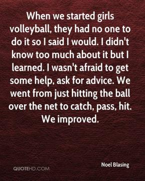 Noel Blasing  - When we started girls volleyball, they had no one to do it so I said I would. I didn't know too much about it but I learned. I wasn't afraid to get some help, ask for advice. We went from just hitting the ball over the net to catch, pass, hit. We improved.