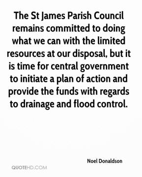 Noel Donaldson  - The St James Parish Council remains committed to doing what we can with the limited resources at our disposal, but it is time for central government to initiate a plan of action and provide the funds with regards to drainage and flood control.