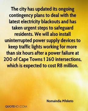Nomaindia Mfeketo  - The city has updated its ongoing contingency plans to deal with the latest electricity blackouts and has taken urgent steps to safeguard residents. We will also install uninterrupted power supply devices to keep traffic lights working for more than six hours after a power failure at 200 of Cape Towns 1 260 intersections, which is expected to cost R8 million.