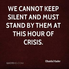 Obaidul Kader  - We cannot keep silent and must stand by them at this hour of crisis.
