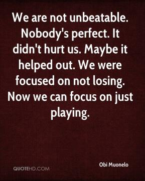 We are not unbeatable. Nobody's perfect. It didn't hurt us. Maybe it helped out. We were focused on not losing. Now we can focus on just playing.