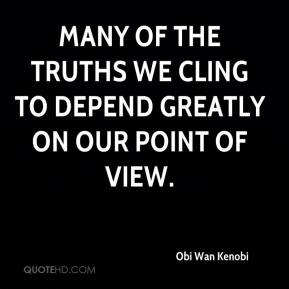 Obi Wan Kenobi  - Many of the truths we cling to depend greatly on our point of view.