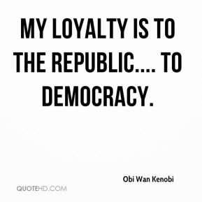 My loyalty is to the Republic.... to DEMOCRACY.