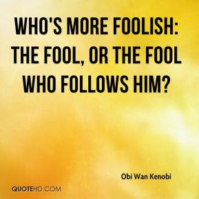 Who's more foolish: the fool, or the fool who follows him?