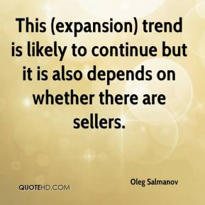Oleg Salmanov  - This (expansion) trend is likely to continue but it is also depends on whether there are sellers.