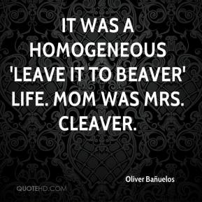 Oliver Bañuelos  - It was a homogeneous 'Leave it to Beaver' life. Mom was Mrs. Cleaver.