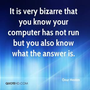 Onur Hosten  - It is very bizarre that you know your computer has not run but you also know what the answer is.