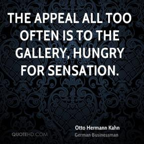 Otto Hermann Kahn - The appeal all too often is to the gallery, hungry for sensation.