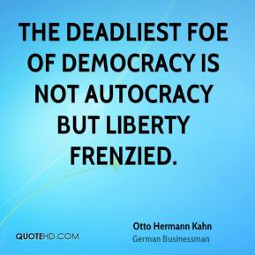 Otto Hermann Kahn - The deadliest foe of democracy is not autocracy but liberty frenzied.