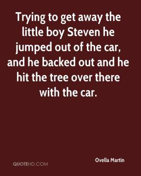 Ovella Martin  - Trying to get away the little boy Steven he jumped out of the car, and he backed out and he hit the tree over there with the car.