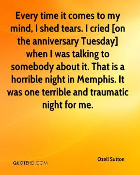 Every time it comes to my mind, I shed tears. I cried [on the anniversary Tuesday] when I was talking to somebody about it. That is a horrible night in Memphis. It was one terrible and traumatic night for me.