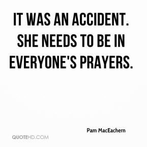 Pam MacEachern  - It was an accident. She needs to be in everyone's prayers.