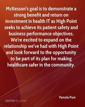 Pamela Pure  - McKesson's goal is to demonstrate a strong benefit and return on investment in health IT as High Point seeks to achieve its patient safety and business performance objectives. We're excited to expand on the relationship we've had with High Point and look forward to the opportunity to be part of its plan for making healthcare safer in the community.