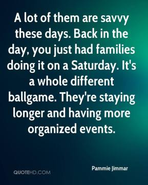 Pammie Jimmar  - A lot of them are savvy these days. Back in the day, you just had families doing it on a Saturday. It's a whole different ballgame. They're staying longer and having more organized events.