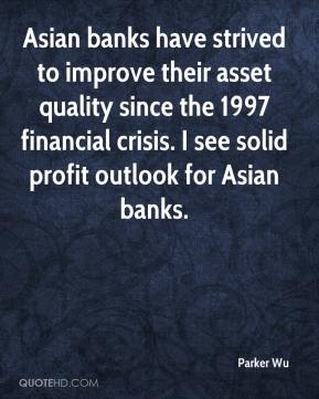 Parker Wu  - Asian banks have strived to improve their asset quality since the 1997 financial crisis. I see solid profit outlook for Asian banks.