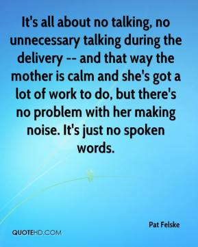 Pat Felske  - It's all about no talking, no unnecessary talking during the delivery -- and that way the mother is calm and she's got a lot of work to do, but there's no problem with her making noise. It's just no spoken words.