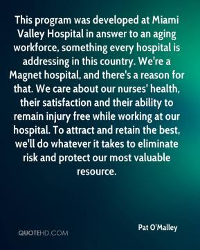 Pat O'Malley  - This program was developed at Miami Valley Hospital in answer to an aging workforce, something every hospital is addressing in this country. We're a Magnet hospital, and there's a reason for that. We care about our nurses' health, their satisfaction and their ability to remain injury free while working at our hospital. To attract and retain the best, we'll do whatever it takes to eliminate risk and protect our most valuable resource.