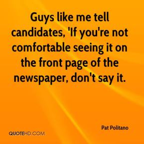 Pat Politano  - Guys like me tell candidates, 'If you're not comfortable seeing it on the front page of the newspaper, don't say it.