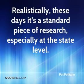 Pat Politano  - Realistically, these days it's a standard piece of research, especially at the state level.