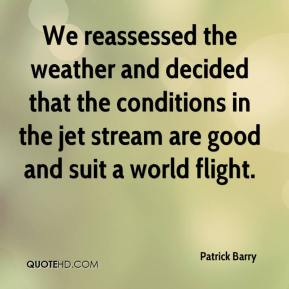 Patrick Barry  - We reassessed the weather and decided that the conditions in the jet stream are good and suit a world flight.