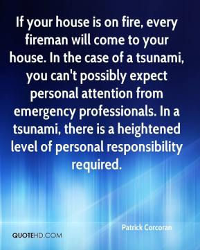 Patrick Corcoran  - If your house is on fire, every fireman will come to your house. In the case of a tsunami, you can't possibly expect personal attention from emergency professionals. In a tsunami, there is a heightened level of personal responsibility required.