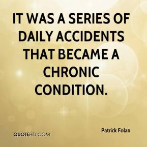 Patrick Folan  - It was a series of daily accidents that became a chronic condition.