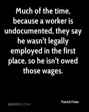 Patrick Folan  - Much of the time, because a worker is undocumented, they say he wasn't legally employed in the first place, so he isn't owed those wages.