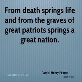 Patrick Henry Pearse  - From death springs life and from the graves of great patriots springs a great nation.