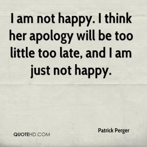 Patrick Perger  - I am not happy. I think her apology will be too little too late, and I am just not happy.