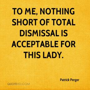 Patrick Perger  - To me, nothing short of total dismissal is acceptable for this lady.