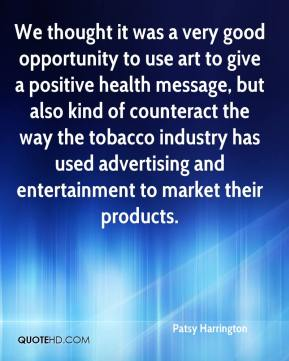Patsy Harrington  - We thought it was a very good opportunity to use art to give a positive health message, but also kind of counteract the way the tobacco industry has used advertising and entertainment to market their products.