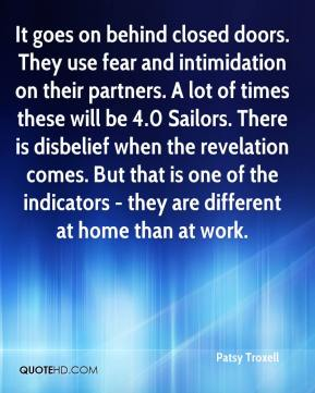Patsy Troxell  - It goes on behind closed doors. They use fear and intimidation on their partners. A lot of times these will be 4.0 Sailors. There is disbelief when the revelation comes. But that is one of the indicators - they are different at home than at work.