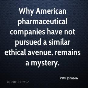 Patti Johnson  - Why American pharmaceutical companies have not pursued a similar ethical avenue, remains a mystery.