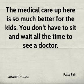 Patty Fain  - The medical care up here is so much better for the kids. You don't have to sit and wait all the time to see a doctor.