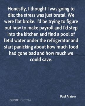 Paul Aratow  - Honestly, I thought I was going to die; the stress was just brutal. We were flat broke. I'd be trying to figure out how to make payroll and I'd step into the kitchen and find a pool of fetid water under the refrigerator and start panicking about how much food had gone bad and how much we could save.