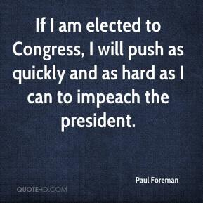 Paul Foreman  - If I am elected to Congress, I will push as quickly and as hard as I can to impeach the president.