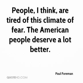 Paul Foreman  - People, I think, are tired of this climate of fear. The American people deserve a lot better.