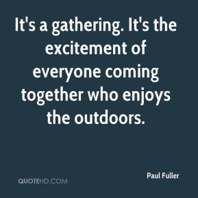 Paul Fuller  - It's a gathering. It's the excitement of everyone coming together who enjoys the outdoors.