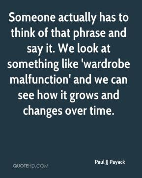 Paul JJ Payack  - Someone actually has to think of that phrase and say it. We look at something like 'wardrobe malfunction' and we can see how it grows and changes over time.