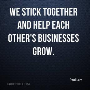Paul Lam  - We stick together and help each other's businesses grow.