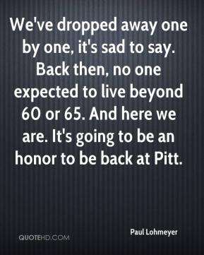 We've dropped away one by one, it's sad to say. Back then, no one expected to live beyond 60 or 65. And here we are. It's going to be an honor to be back at Pitt.