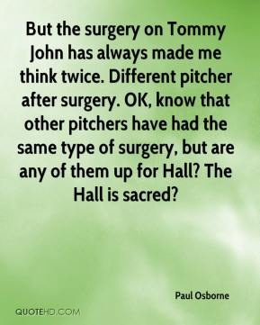 Paul Osborne  - But the surgery on Tommy John has always made me think twice. Different pitcher after surgery. OK, know that other pitchers have had the same type of surgery, but are any of them up for Hall? The Hall is sacred?
